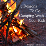 7 Reasons to Go Camping With Your Kids | MeghanTucker.com
